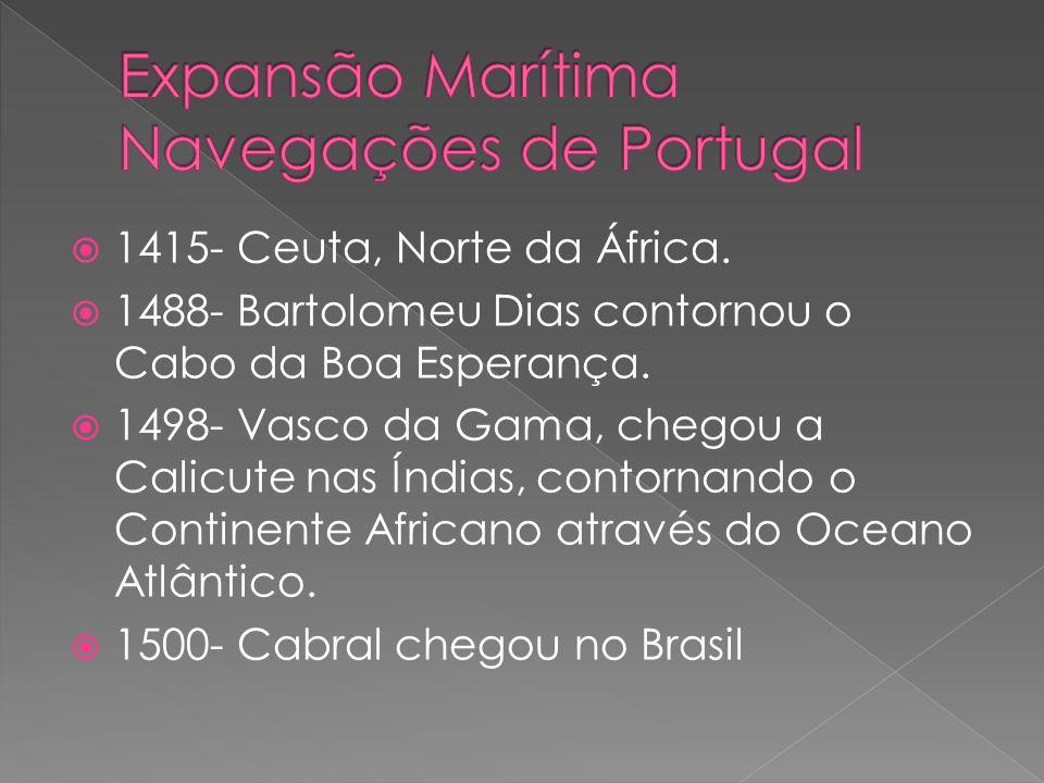 1415- Ceuta, Norte da África. 1488- Bartolomeu Dias contornou o Cabo da Boa Esperança. 1498- Vasco da Gama, chegou a Calicute nas Índias, contornando
