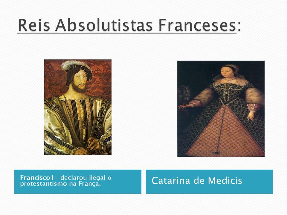 Francisco I – declarou ilegal o protestantismo na França. Catarina de Medicis