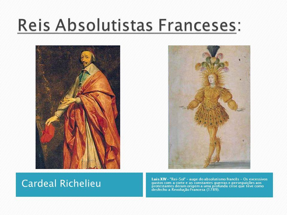 Cardeal Richelieu Luis XIV – Rei-Sol – auge do absolutismo francês – Os excessivos gastos com a corte e as constantes guerras e perseguições aos prote