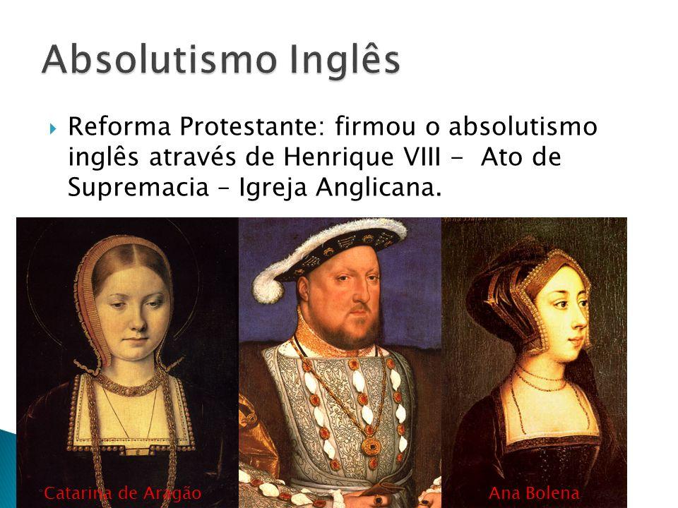 Reforma Protestante: firmou o absolutismo inglês através de Henrique VIII - Ato de Supremacia – Igreja Anglicana. Catarina de AragãoAna Bolena