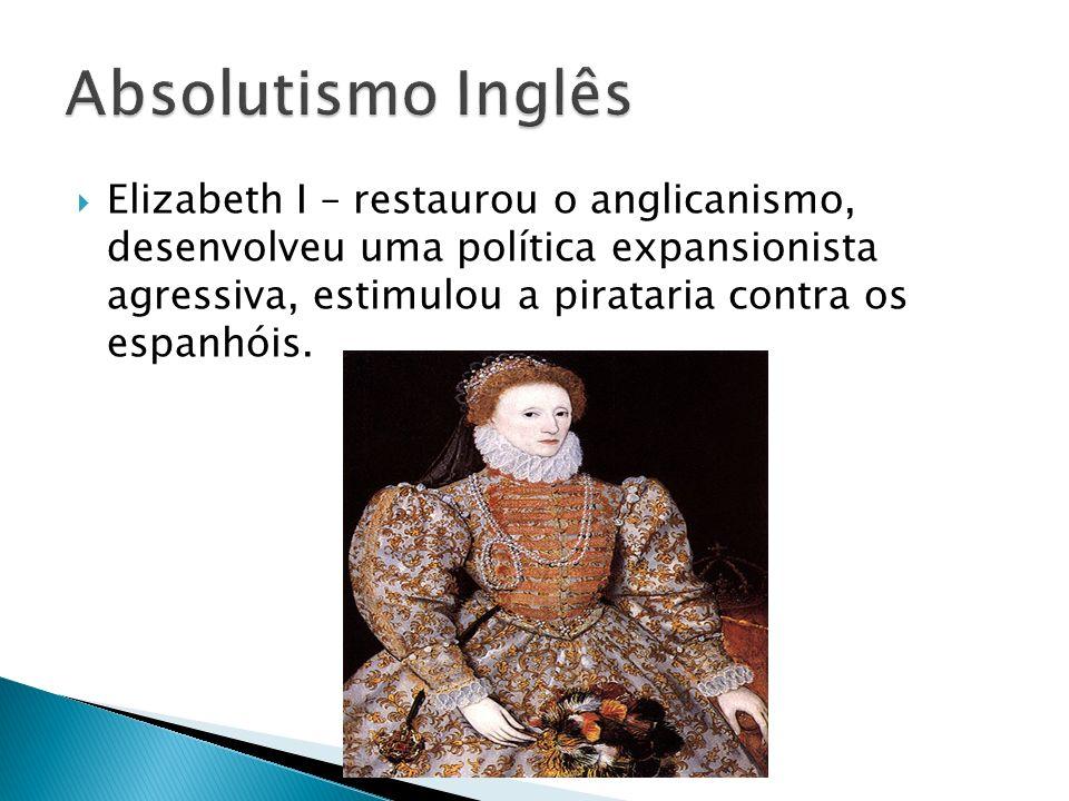 Elizabeth I – restaurou o anglicanismo, desenvolveu uma política expansionista agressiva, estimulou a pirataria contra os espanhóis.