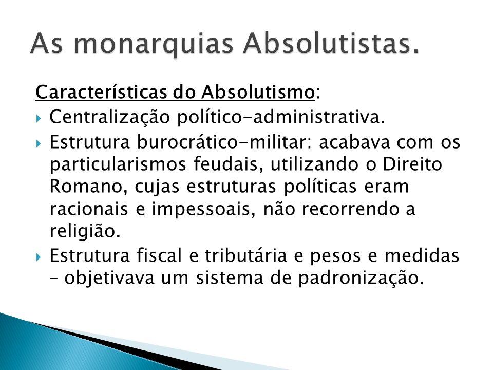 Características do Absolutismo: Centralização político-administrativa. Estrutura burocrático-militar: acabava com os particularismos feudais, utilizan
