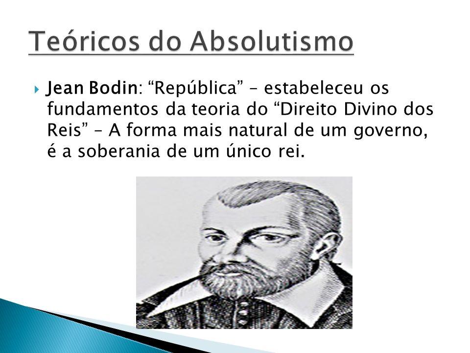 Jean Bodin: República – estabeleceu os fundamentos da teoria do Direito Divino dos Reis – A forma mais natural de um governo, é a soberania de um únic