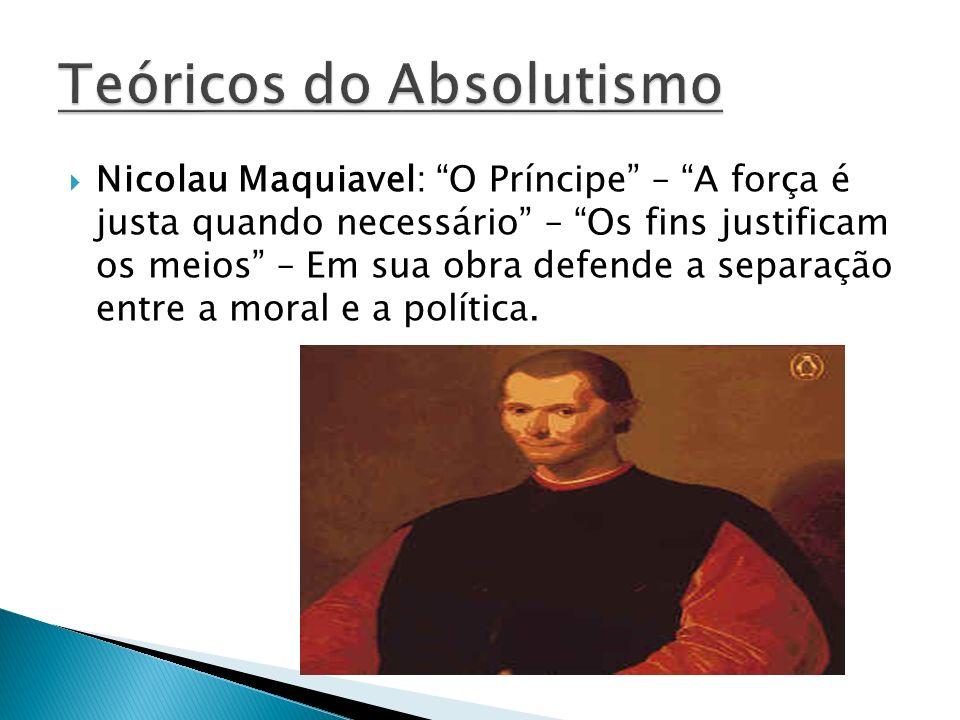 Nicolau Maquiavel: O Príncipe – A força é justa quando necessário – Os fins justificam os meios – Em sua obra defende a separação entre a moral e a po
