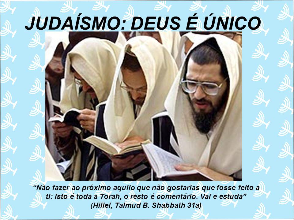 JUDAÍSMO: DEUS É ÚNICO Não fazer ao próximo aquilo que não gostarias que fosse feito a ti: isto é toda a Torah, o resto é comentário. Vai e estuda (Hi