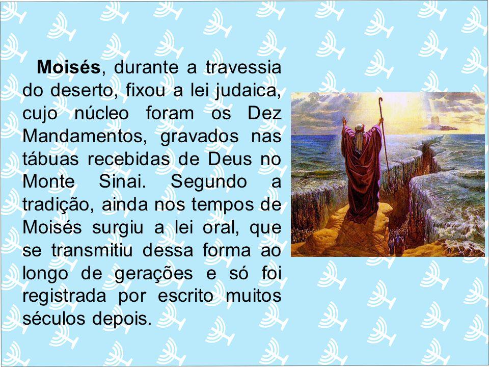 Moisés, durante a travessia do deserto, fixou a lei judaica, cujo núcleo foram os Dez Mandamentos, gravados nas tábuas recebidas de Deus no Monte Sina
