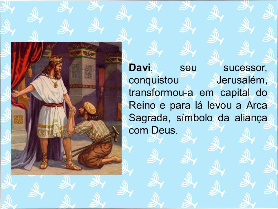 Davi, seu sucessor, conquistou Jerusalém, transformou-a em capital do Reino e para lá levou a Arca Sagrada, símbolo da aliança com Deus.