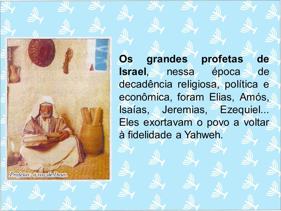 Os grandes profetas de Israel, nessa época de decadência religiosa, política e econômica, foram Elias, Amós, Isaías, Jeremias, Ezequiel... Eles exorta