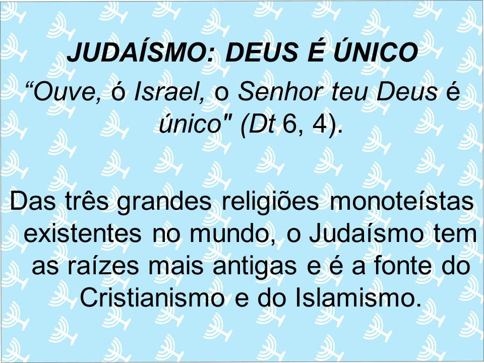 JUDAÍSMO: DEUS É ÚNICO Ouve, ó Israel, o Senhor teu Deus é único