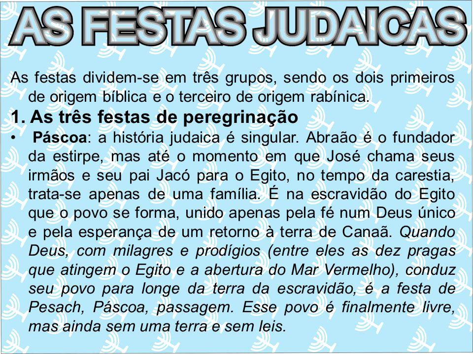 As festas dividem-se em três grupos, sendo os dois primeiros de origem bíblica e o terceiro de origem rabínica. 1. As três festas de peregrinação Pásc