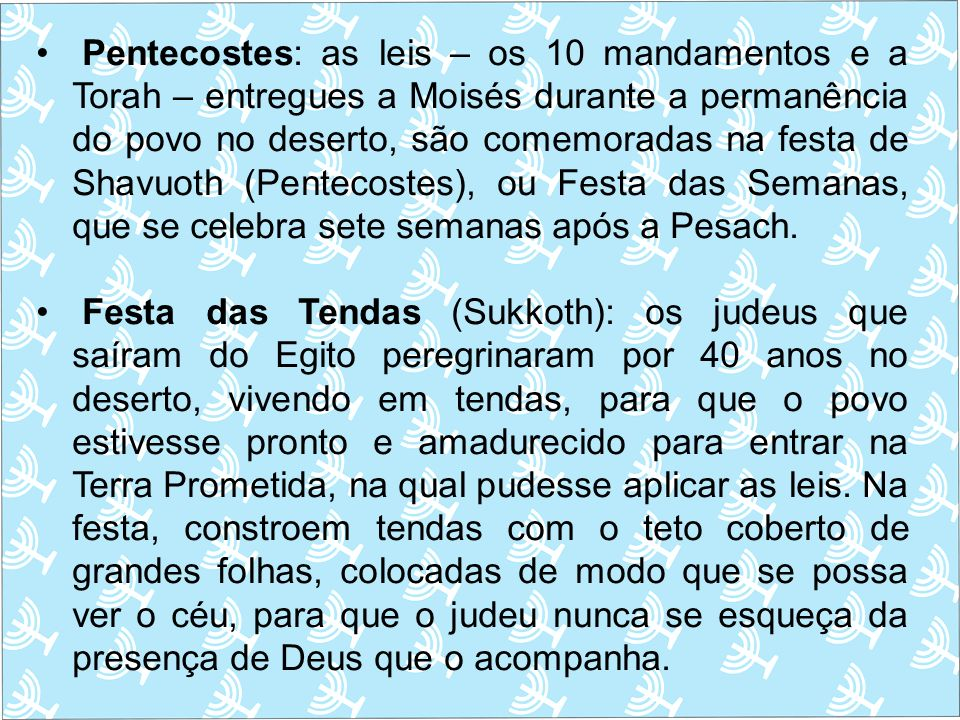 Pentecostes: as leis – os 10 mandamentos e a Torah – entregues a Moisés durante a permanência do povo no deserto, são comemoradas na festa de Shavuoth