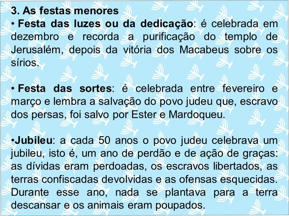 3. As festas menores Festa das luzes ou da dedicação: é celebrada em dezembro e recorda a purificação do templo de Jerusalém, depois da vitória dos Ma