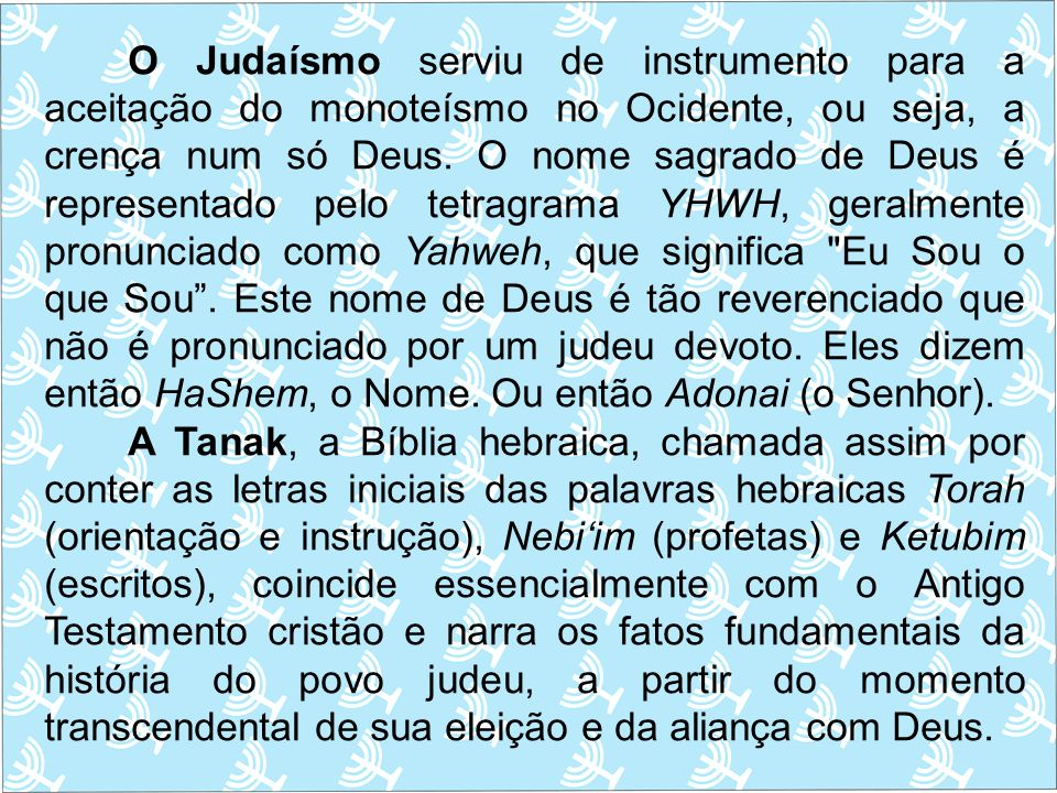 O Judaísmo serviu de instrumento para a aceitação do monoteísmo no Ocidente, ou seja, a crença num só Deus. O nome sagrado de Deus é representado pel