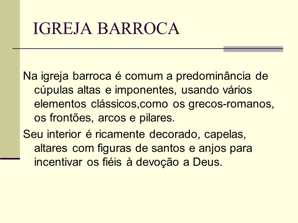 IGREJA BARROCA Na igreja barroca é comum a predominância de cúpulas altas e imponentes, usando vários elementos clássicos,como os grecos-romanos, os f