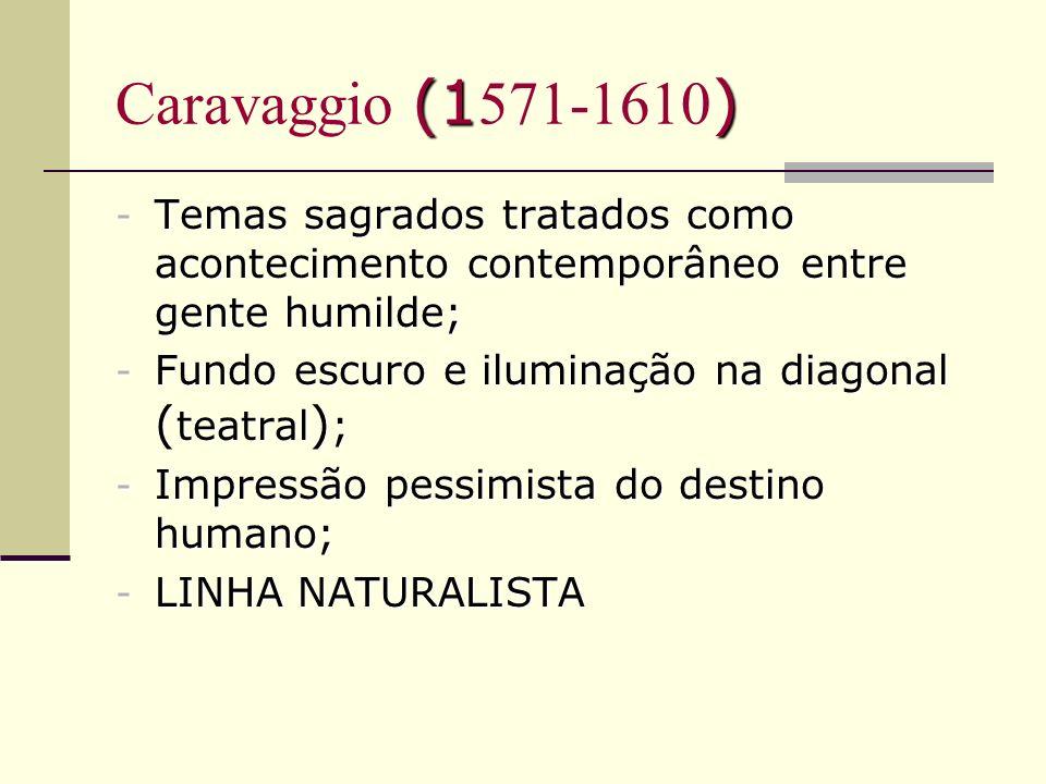 (1) Caravaggio (1 571-1610 ) - Temas sagrados tratados como acontecimento contemporâneo entre gente humilde; - Fundo escuro e iluminação na diagonal (