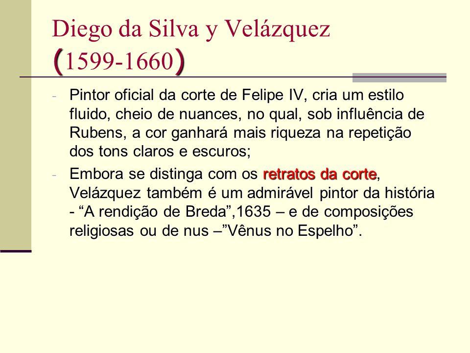 () Diego da Silva y Velázquez ( 1599-1660 ) - Pintor oficial da corte de Felipe IV, cria um estilo fluido, cheio de nuances, no qual, sob influência d