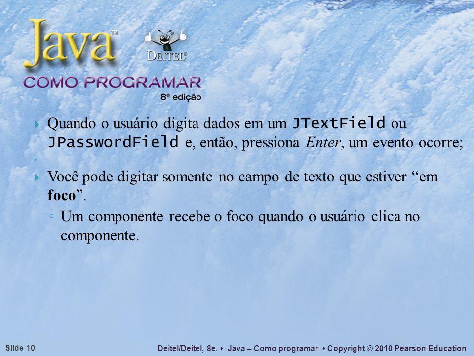 Deitel/Deitel, 8e. Java – Como programar Copyright © 2010 Pearson Education Slide 10 Quando o usuário digita dados em um JTextField ou JPasswordField