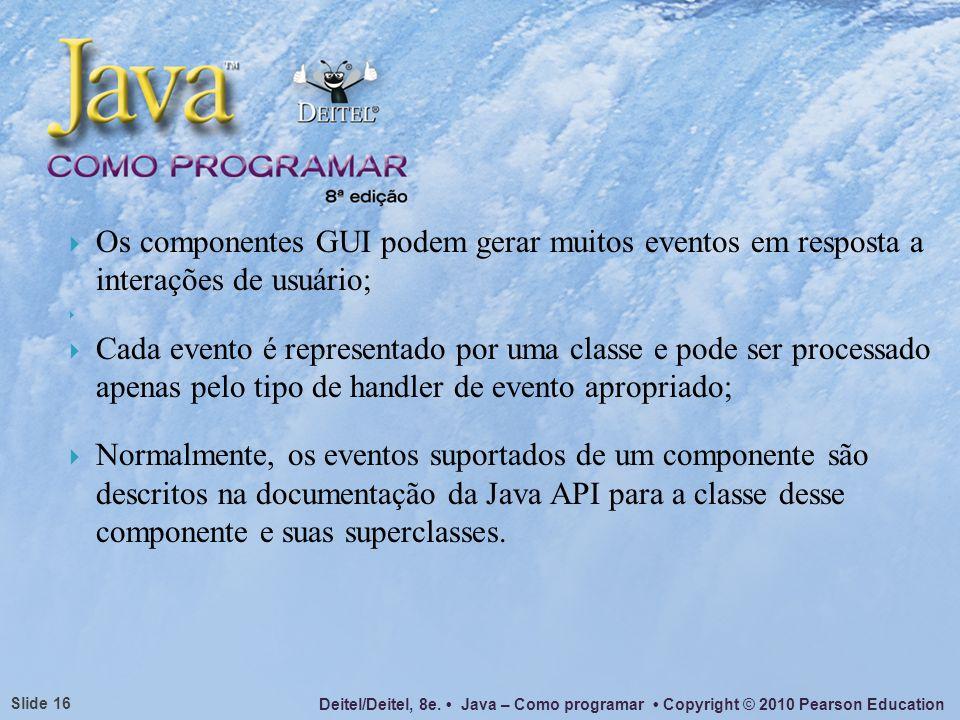 Deitel/Deitel, 8e. Java – Como programar Copyright © 2010 Pearson Education Slide 16 Os componentes GUI podem gerar muitos eventos em resposta a inter