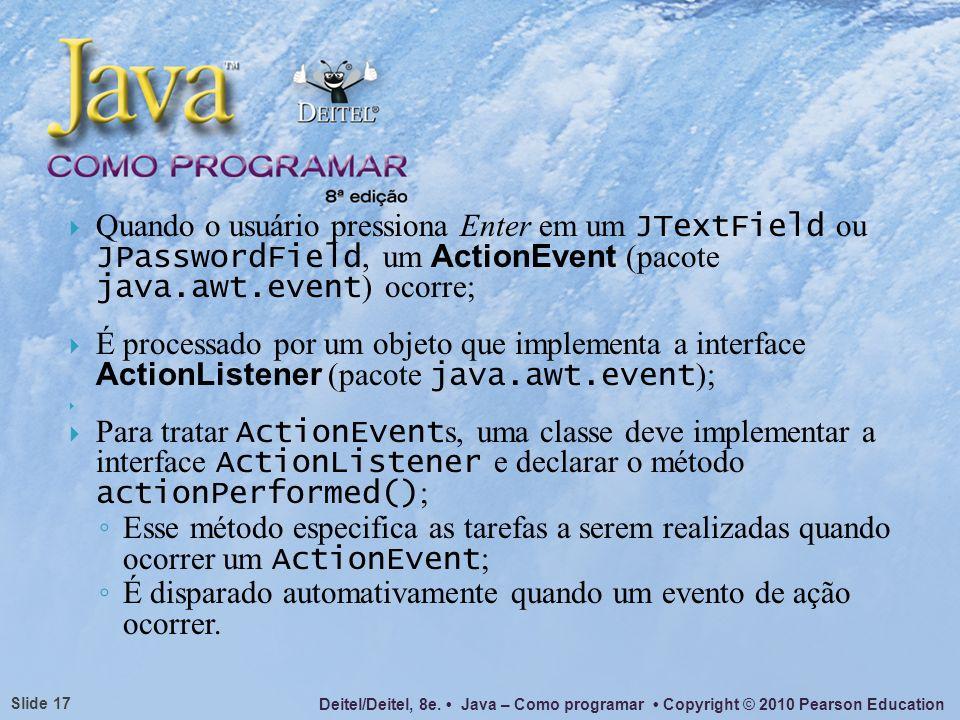 Deitel/Deitel, 8e. Java – Como programar Copyright © 2010 Pearson Education Slide 17 Quando o usuário pressiona Enter em um JTextField ou JPasswordFie