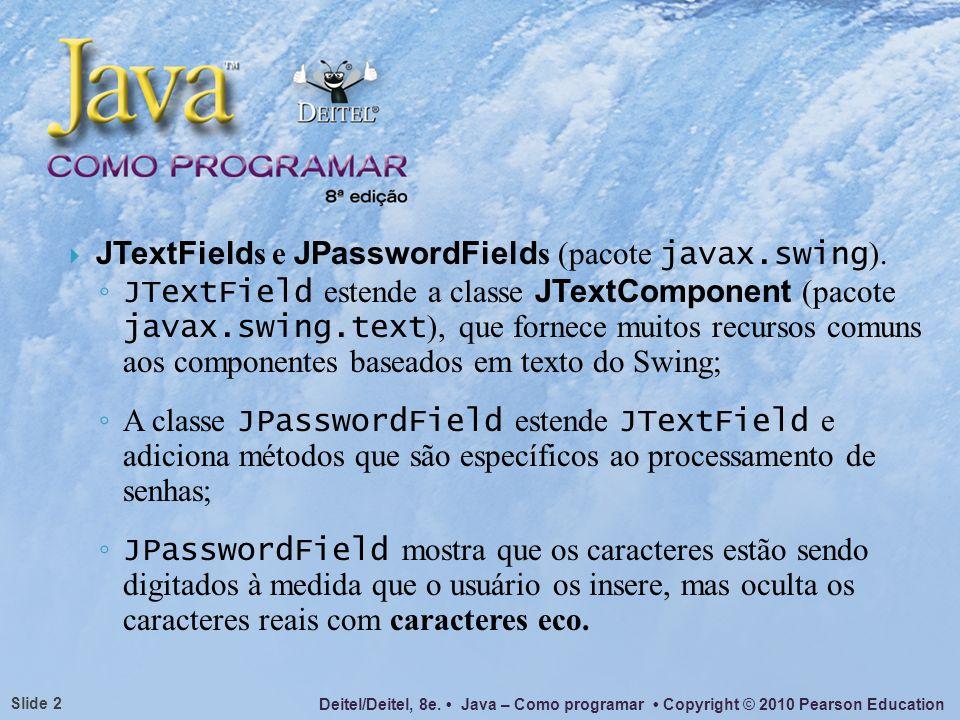 Deitel/Deitel, 8e. Java – Como programar Copyright © 2010 Pearson Education Slide 2 JTextField s e JPasswordField s (pacote javax.swing ). JTextField