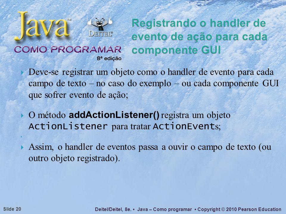 Deitel/Deitel, 8e. Java – Como programar Copyright © 2010 Pearson Education Slide 20 Deve-se registrar um objeto como o handler de evento para cada ca