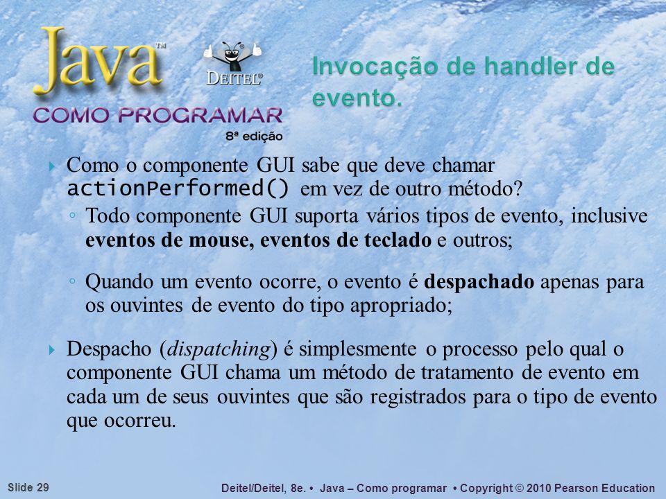 Deitel/Deitel, 8e. Java – Como programar Copyright © 2010 Pearson Education Slide 29 Como o componente GUI sabe que deve chamar actionPerformed() em v