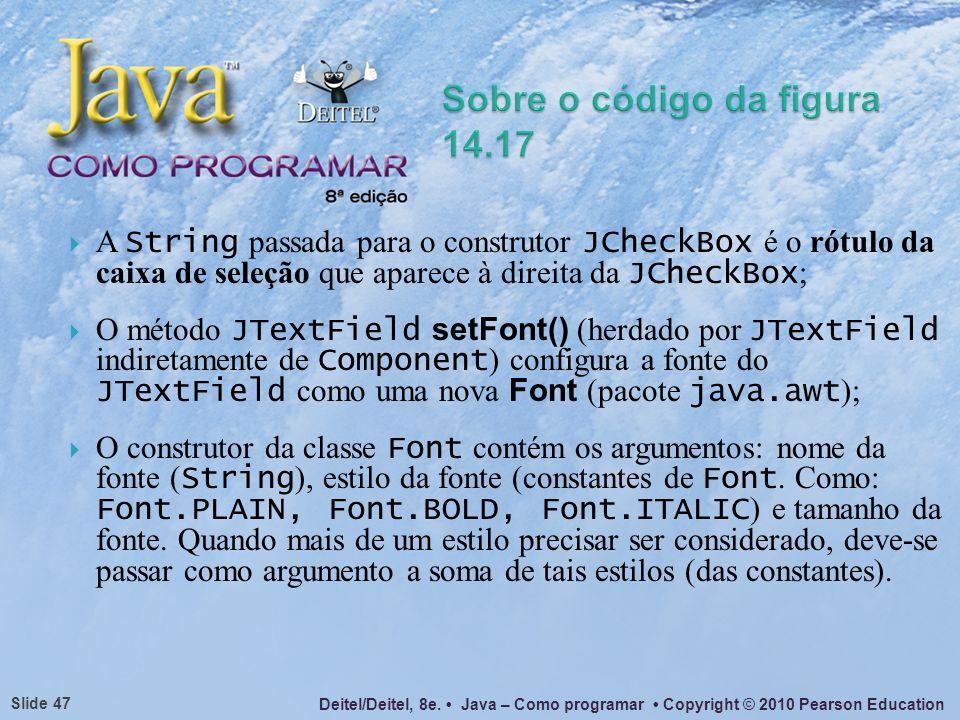 Deitel/Deitel, 8e. Java – Como programar Copyright © 2010 Pearson Education Slide 47 A String passada para o construtor JCheckBox é o rótulo da caixa
