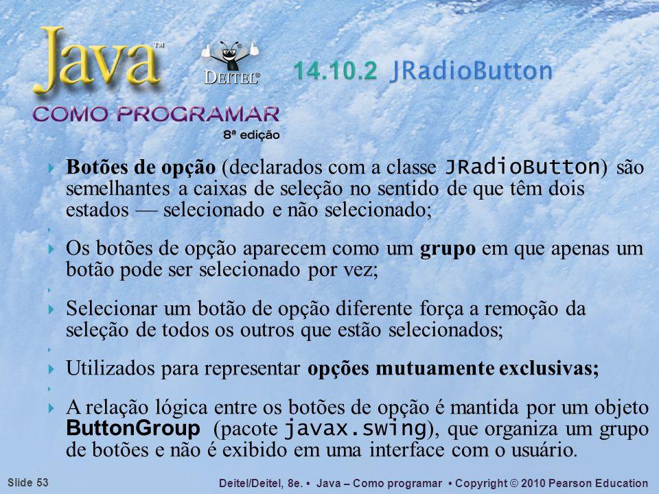 Deitel/Deitel, 8e. Java – Como programar Copyright © 2010 Pearson Education Slide 53 Botões de opção (declarados com a classe JRadioButton ) são semel