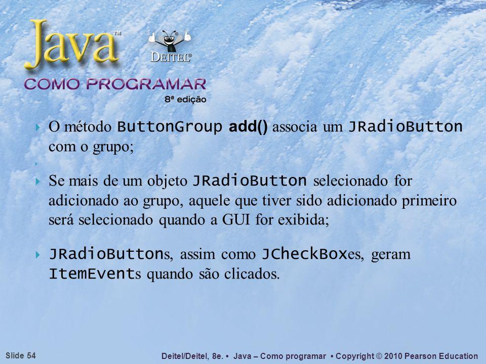 Deitel/Deitel, 8e. Java – Como programar Copyright © 2010 Pearson Education Slide 54 O método ButtonGroup add() associa um JRadioButton com o grupo; S