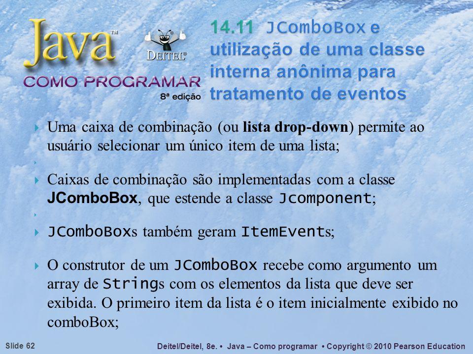 Deitel/Deitel, 8e. Java – Como programar Copyright © 2010 Pearson Education Slide 62 Uma caixa de combinação (ou lista drop-down) permite ao usuário s