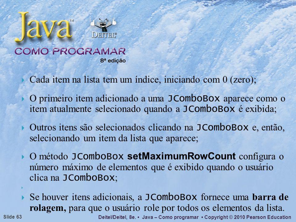 Deitel/Deitel, 8e. Java – Como programar Copyright © 2010 Pearson Education Slide 63 Cada item na lista tem um índice, iniciando com 0 (zero); O prime