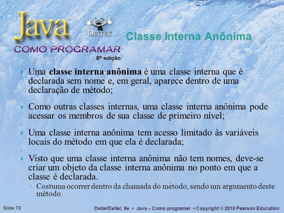 Deitel/Deitel, 8e. Java – Como programar Copyright © 2010 Pearson Education Slide 70 Uma classe interna anônima é uma classe interna que é declarada s