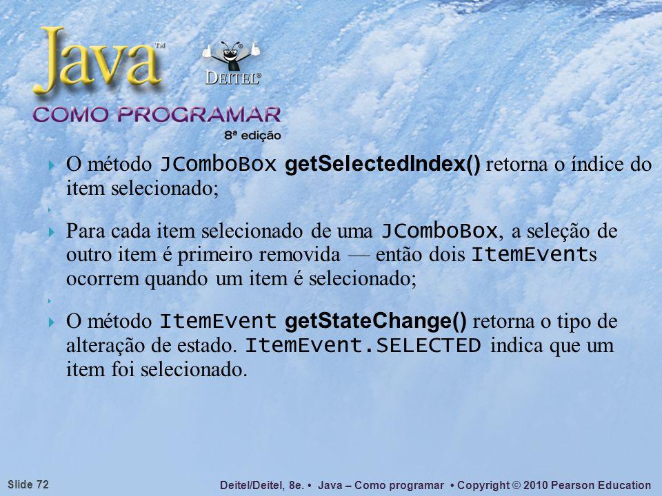 Deitel/Deitel, 8e. Java – Como programar Copyright © 2010 Pearson Education Slide 72 O método JComboBox getSelectedIndex() retorna o índice do item se