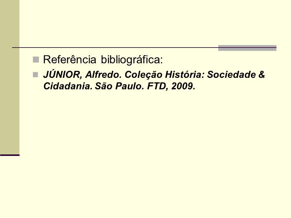 Referência bibliográfica: JÚNIOR, Alfredo. Coleção História: Sociedade & Cidadania. São Paulo. FTD, 2009.