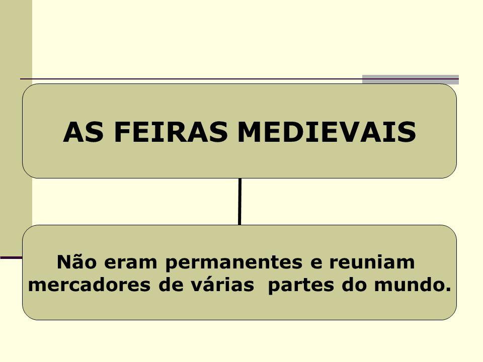 AS FEIRAS MEDIEVAIS Não eram permanentes e reuniam mercadores de várias partes do mundo.