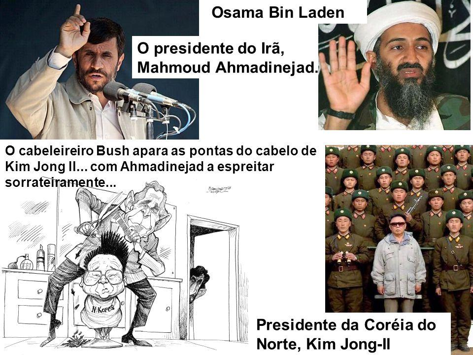 O presidente do Irã, Mahmoud Ahmadinejad. Osama Bin Laden Presidente da Coréia do Norte, Kim Jong-Il O cabeleireiro Bush apara as pontas do cabelo de