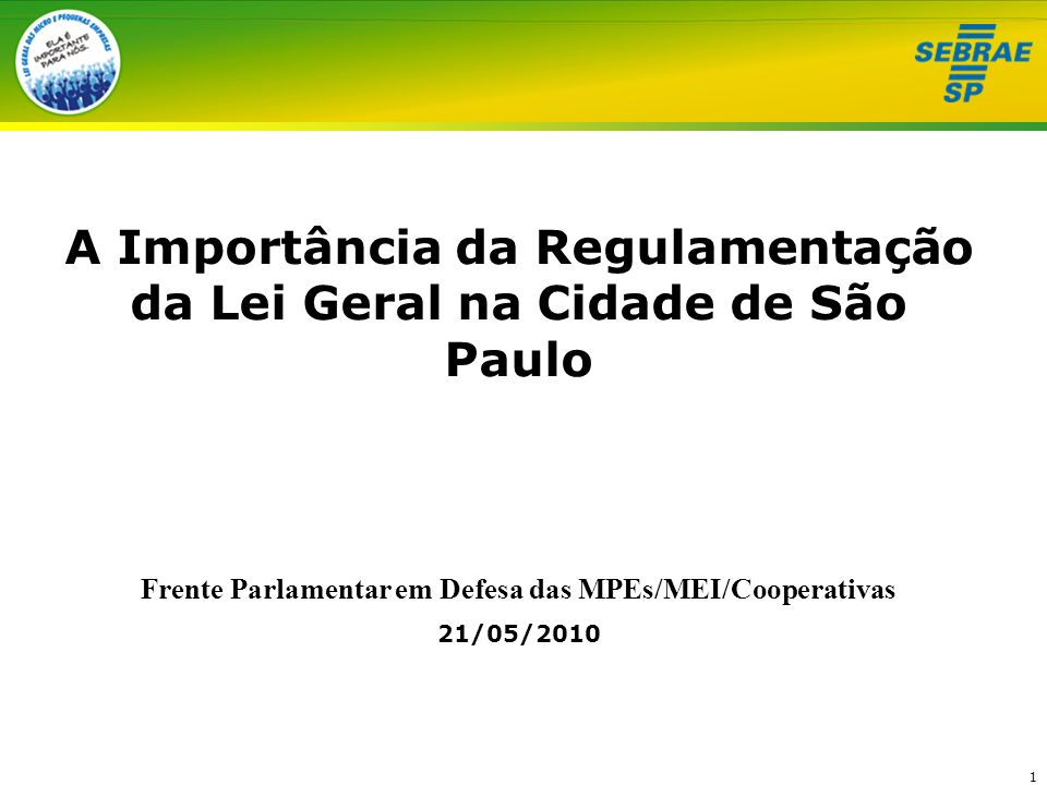 1 A Importância da Regulamentação da Lei Geral na Cidade de São Paulo Frente Parlamentar em Defesa das MPEs/MEI/Cooperativas 21/05/2010
