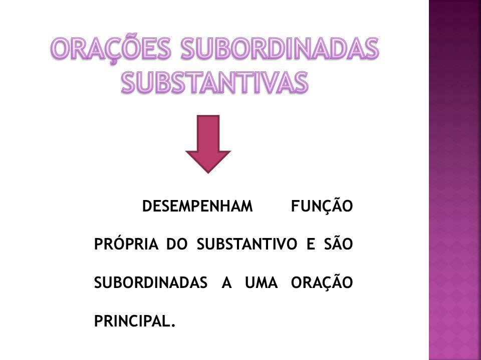 DESEMPENHAM FUNÇÃO PRÓPRIA DO SUBSTANTIVO E SÃO SUBORDINADAS A UMA ORAÇÃO PRINCIPAL.