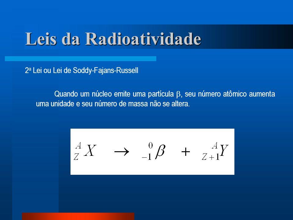 Leis da Radioatividade 2 a Lei ou Lei de Soddy-Fajans-Russell Quando um núcleo emite uma partícula, seu número atômico aumenta uma unidade e seu númer