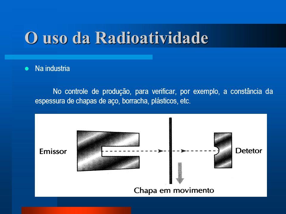 O uso da Radioatividade Na industria No controle de produção, para verificar, por exemplo, a constância da espessura de chapas de aço, borracha, plást