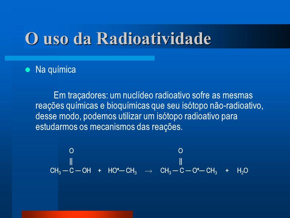 O uso da Radioatividade Na química Em traçadores: um nuclídeo radioativo sofre as mesmas reações químicas e bioquímicas que seu isótopo não-radioativo