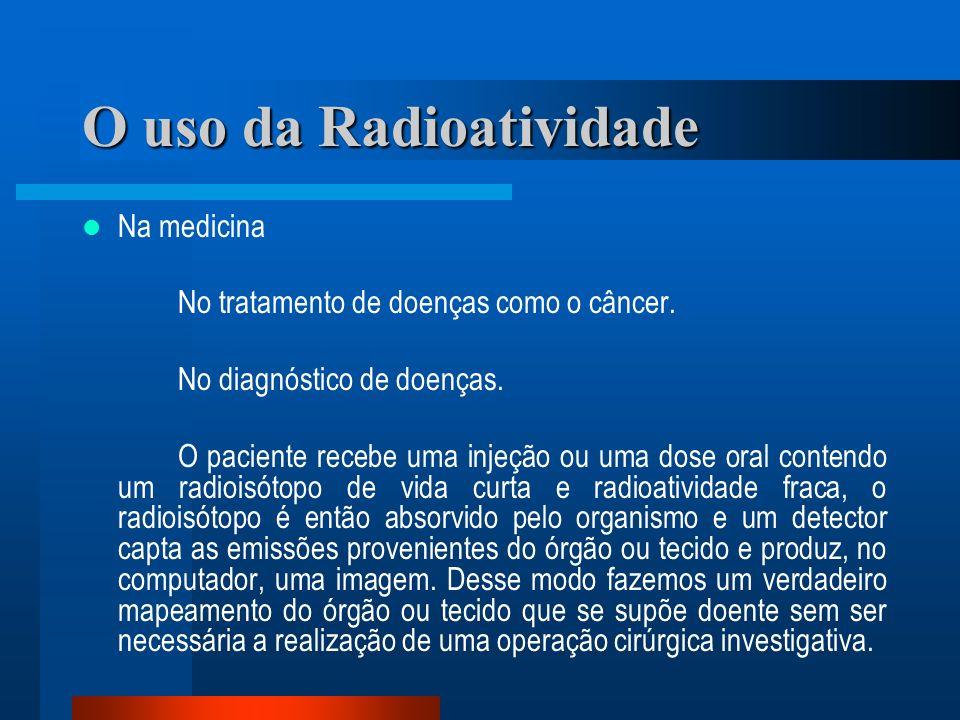 O uso da Radioatividade Na medicina No tratamento de doenças como o câncer. No diagnóstico de doenças. O paciente recebe uma injeção ou uma dose oral