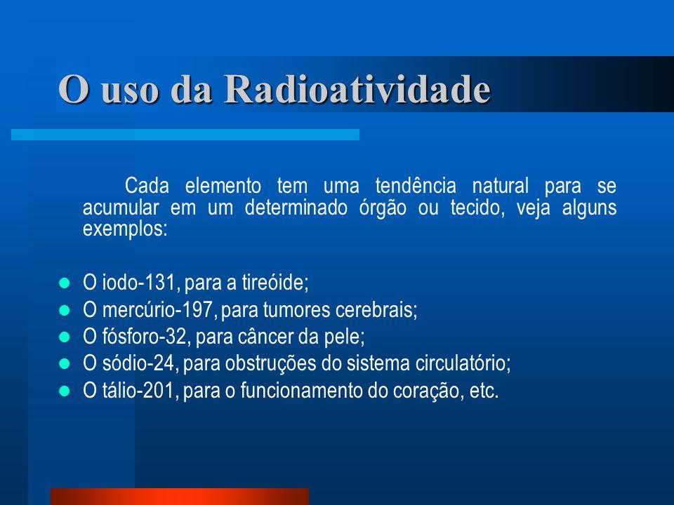 O uso da Radioatividade Cada elemento tem uma tendência natural para se acumular em um determinado órgão ou tecido, veja alguns exemplos: O iodo-131,