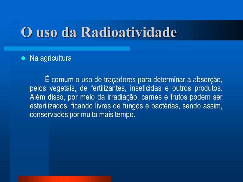 O uso da Radioatividade Na agricultura É comum o uso de traçadores para determinar a absorção, pelos vegetais, de fertilizantes, inseticidas e outros