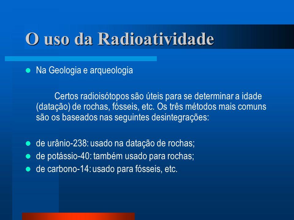 O uso da Radioatividade Na Geologia e arqueologia Certos radioisótopos são úteis para se determinar a idade (datação) de rochas, fósseis, etc. Os três