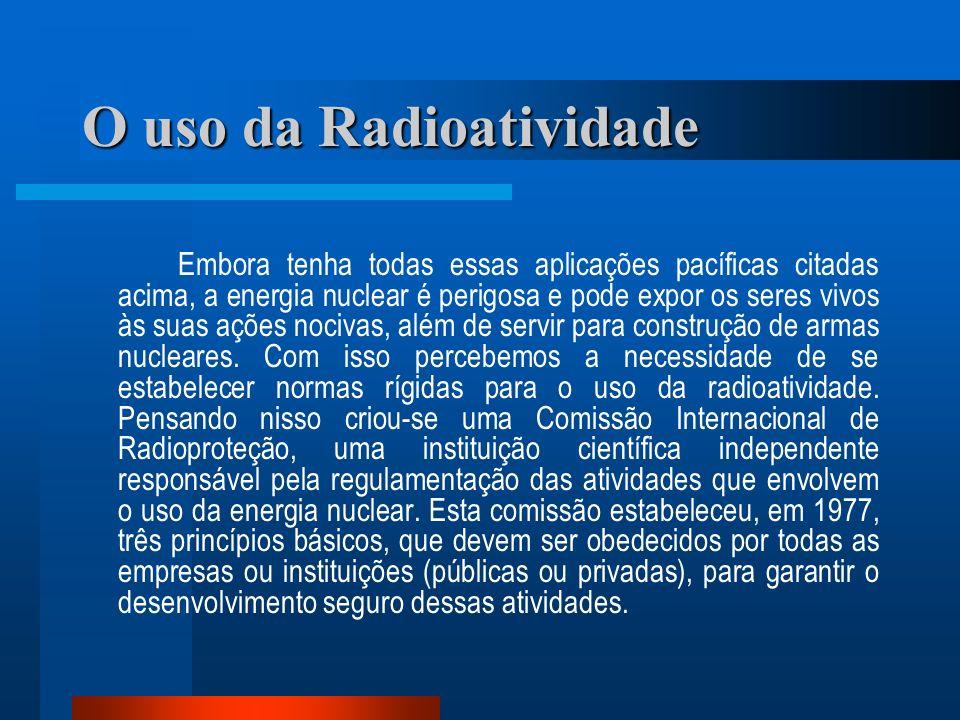 O uso da Radioatividade Embora tenha todas essas aplicações pacíficas citadas acima, a energia nuclear é perigosa e pode expor os seres vivos às suas