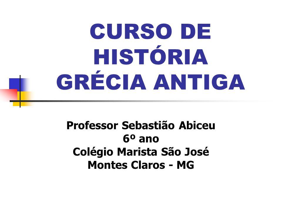 CURSO DE HISTÓRIA GRÉCIA ANTIGA Professor Sebastião Abiceu 6º ano Colégio Marista São José Montes Claros - MG