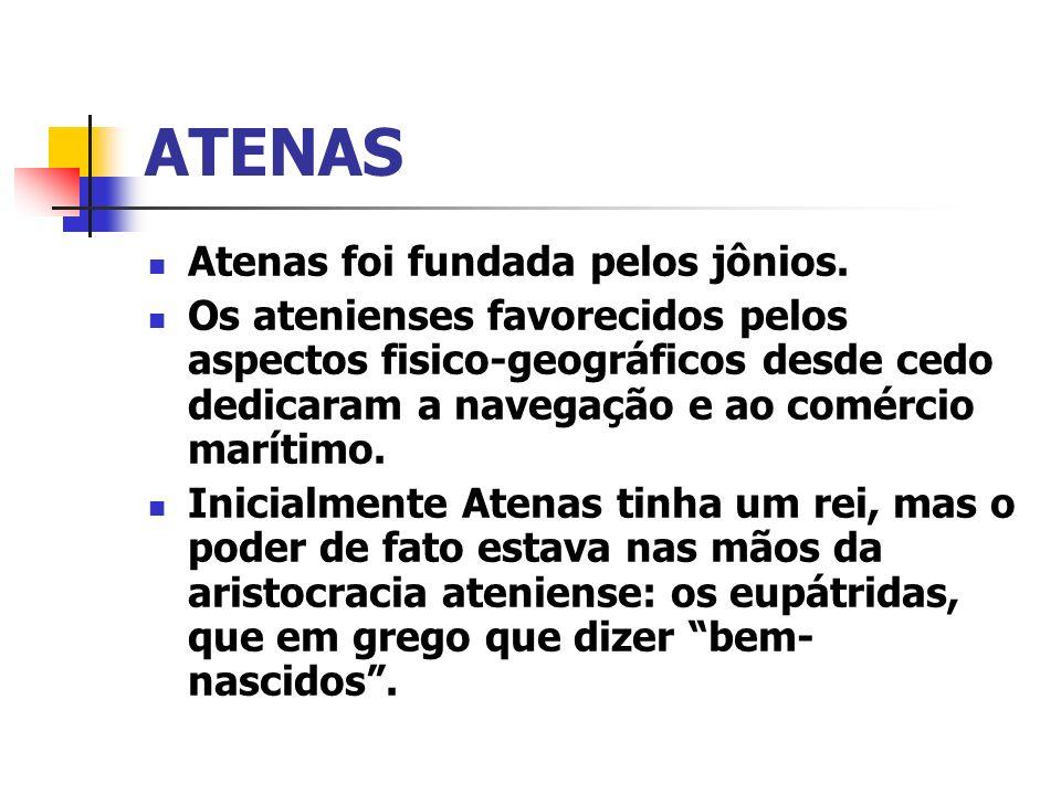 ATENAS Atenas foi fundada pelos jônios. Os atenienses favorecidos pelos aspectos fisico-geográficos desde cedo dedicaram a navegação e ao comércio mar