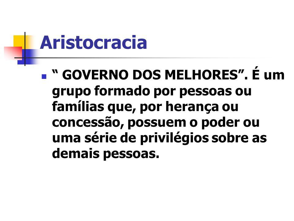 Aristocracia GOVERNO DOS MELHORES. É um grupo formado por pessoas ou famílias que, por herança ou concessão, possuem o poder ou uma série de privilégi