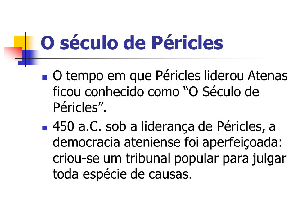 O século de Péricles O tempo em que Péricles liderou Atenas ficou conhecido como O Século de Péricles. 450 a.C. sob a liderança de Péricles, a democra